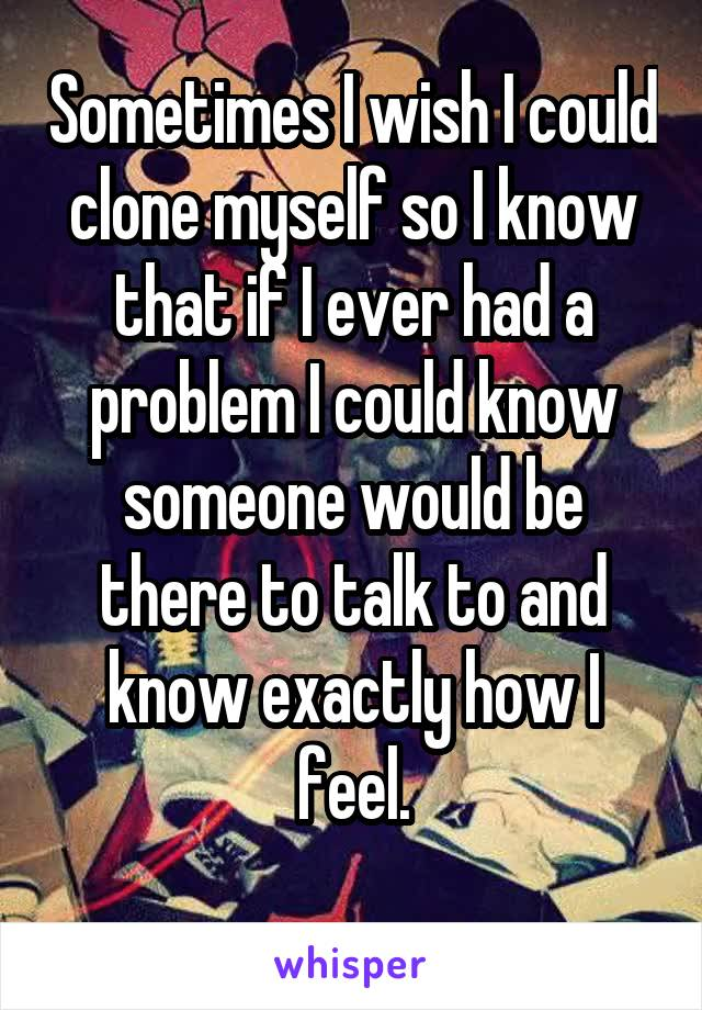 Sometimes I wish I could clone myself so I know that if I ever had a problem I could know someone would be there to talk to and know exactly how I feel.