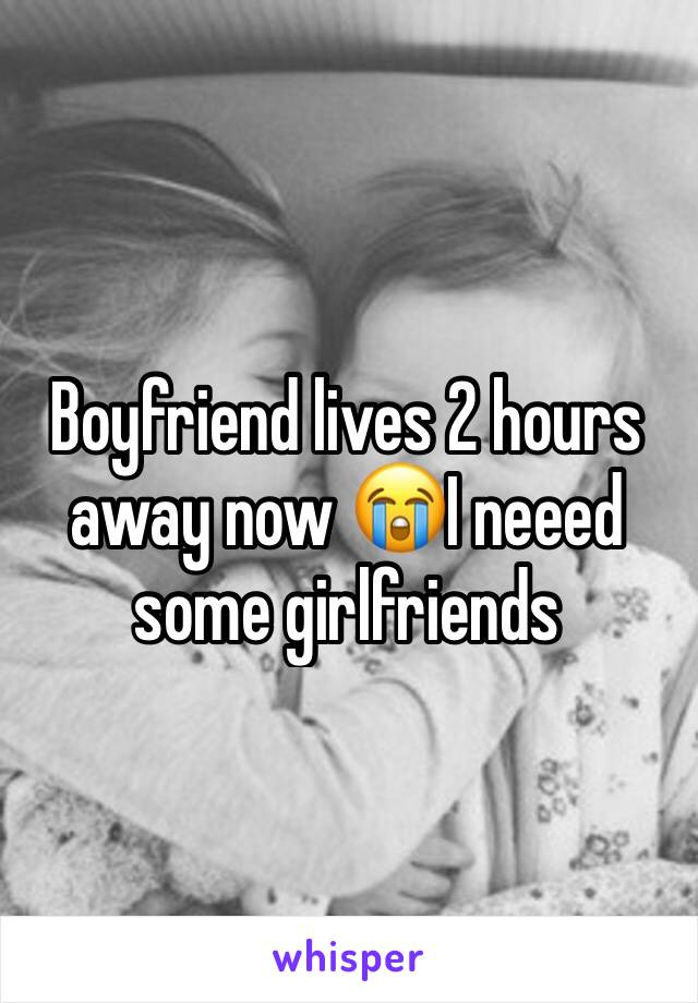 Boyfriend lives 2 hours away now 😭I neeed some girlfriends