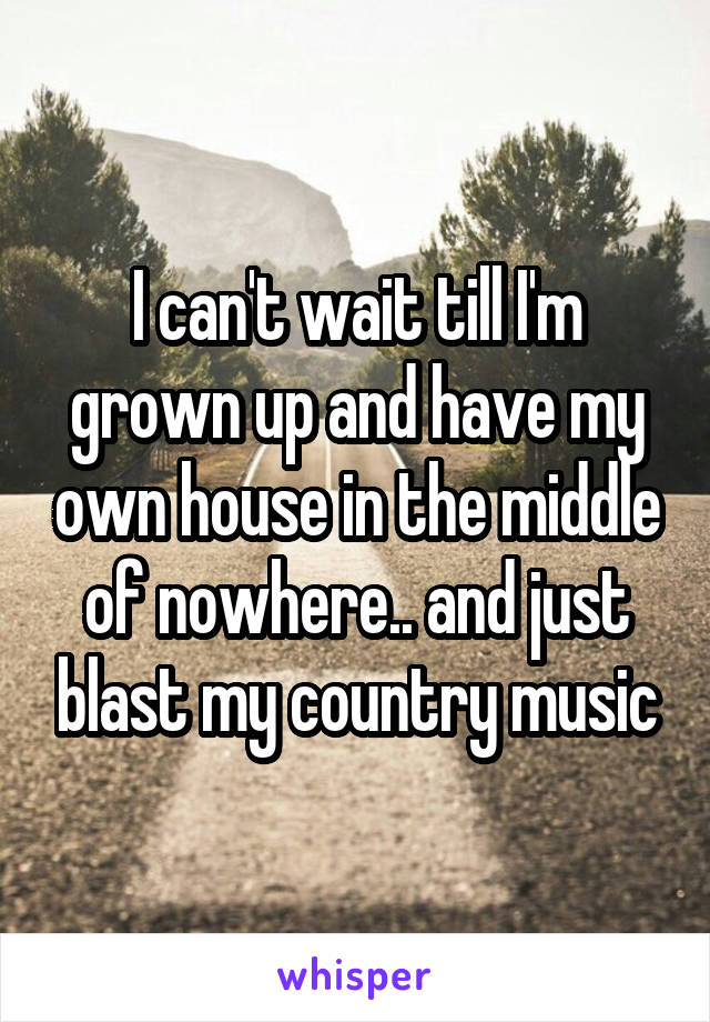 I can't wait till I'm grown up and have my own house in the middle of nowhere.. and just blast my country music