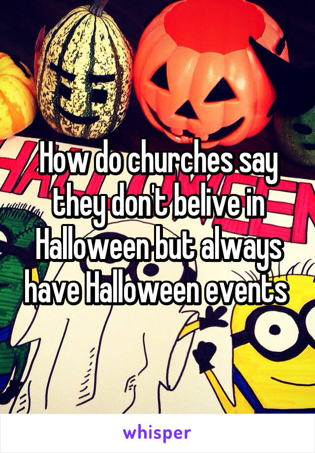 How do churches say they don't belive in Halloween but always have Halloween events