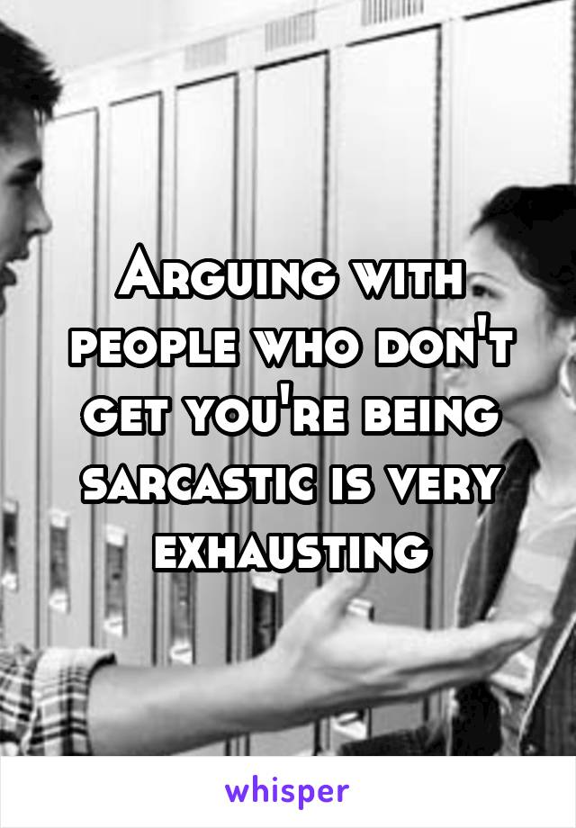 Arguing with people who don't get you're being sarcastic is very exhausting