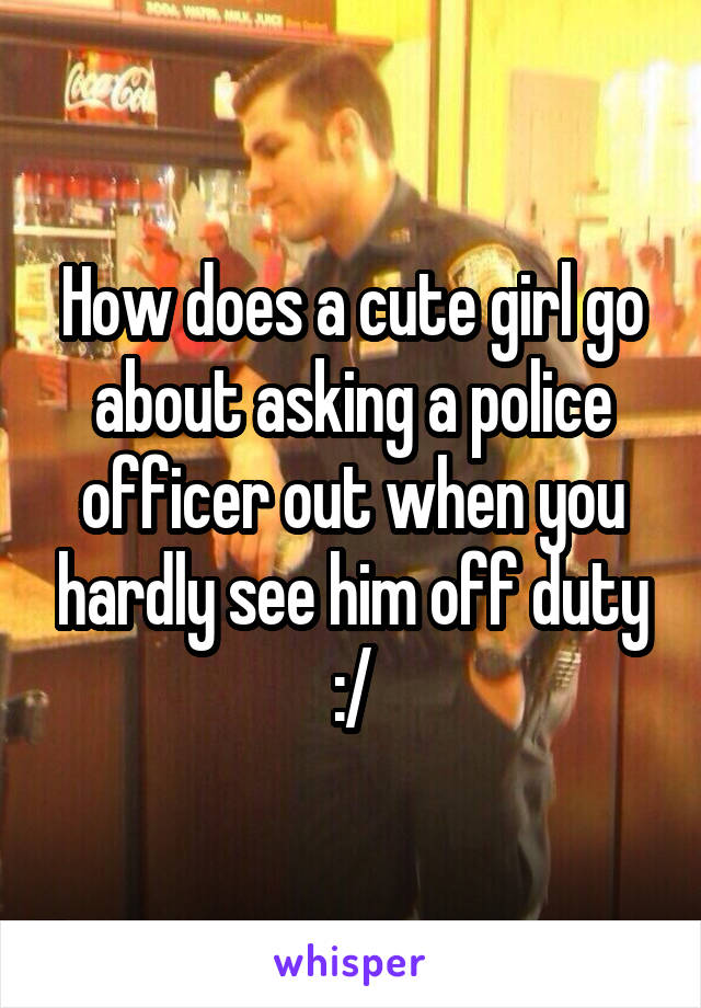 How does a cute girl go about asking a police officer out when you hardly see him off duty :/