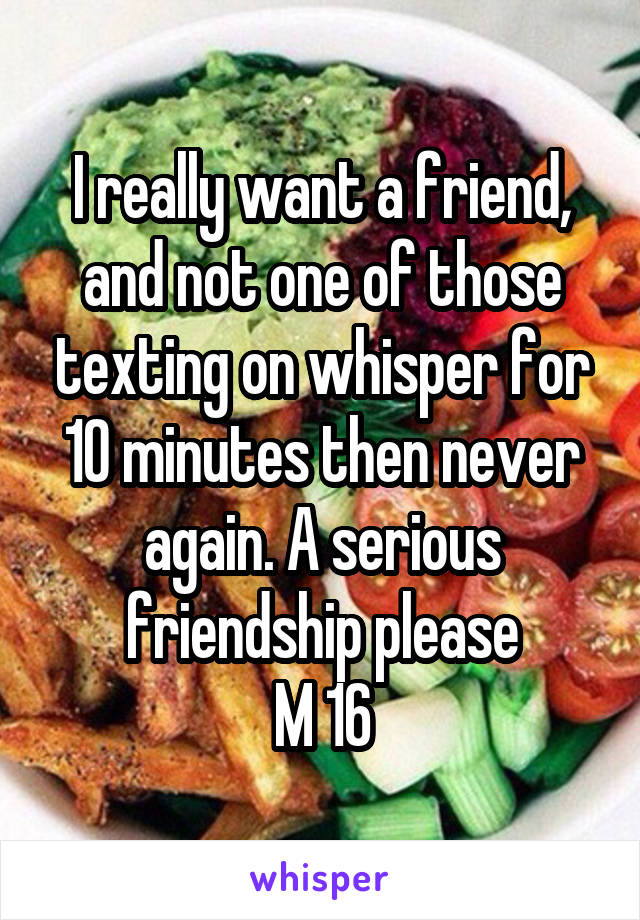 I really want a friend, and not one of those texting on whisper for 10 minutes then never again. A serious friendship please M 16