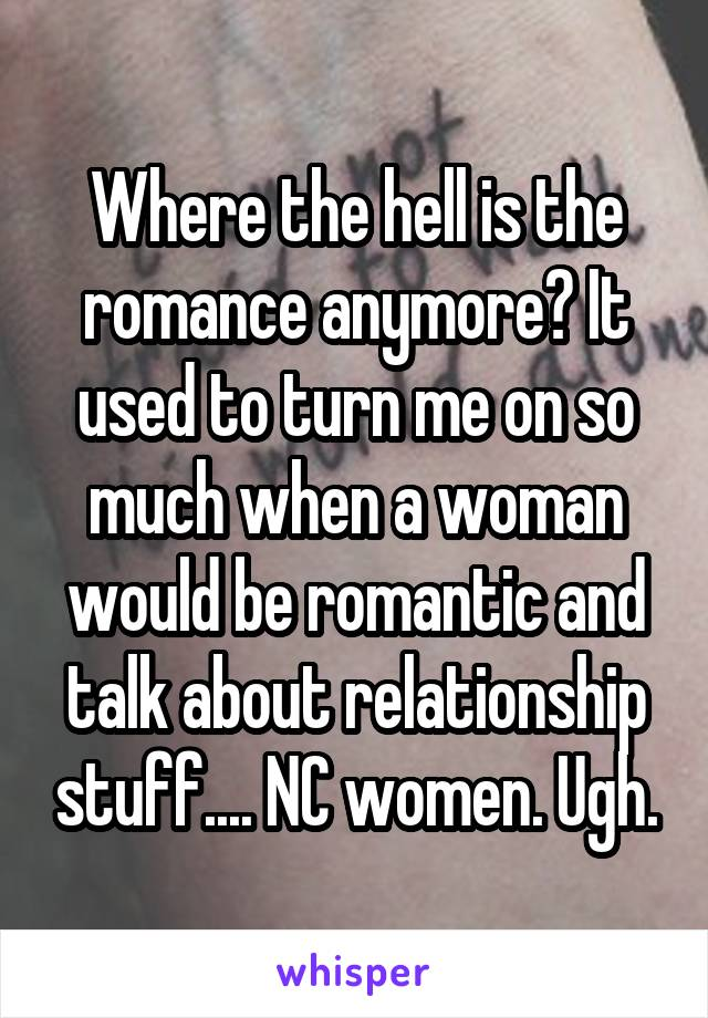 Where the hell is the romance anymore? It used to turn me on so much when a woman would be romantic and talk about relationship stuff.... NC women. Ugh.