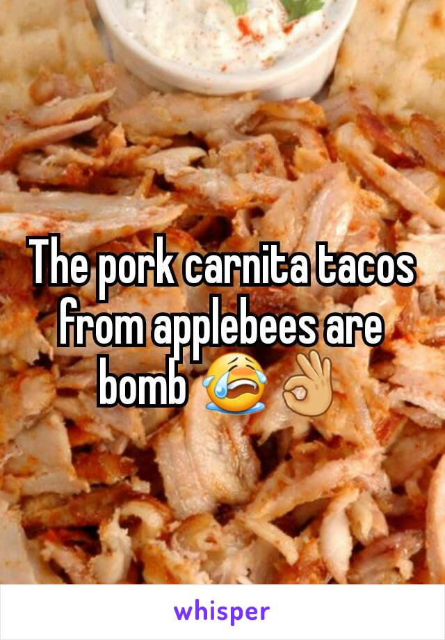 The pork carnita tacos from applebees are bomb 😭👌