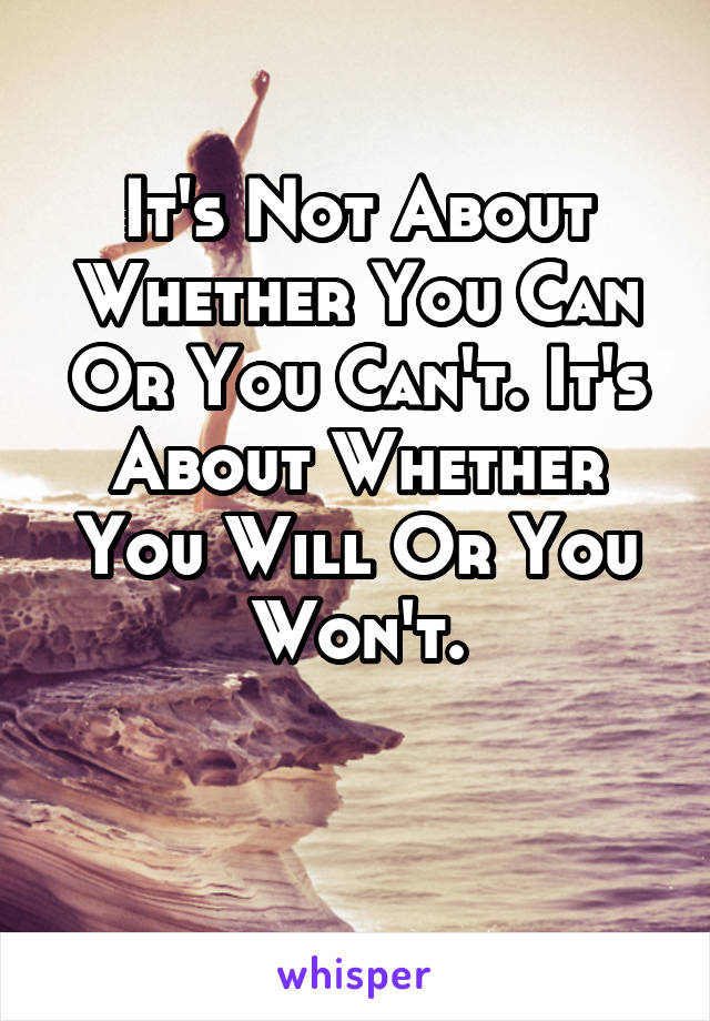 It's Not About Whether You Can Or You Can't. It's About Whether You Will Or You Won't.