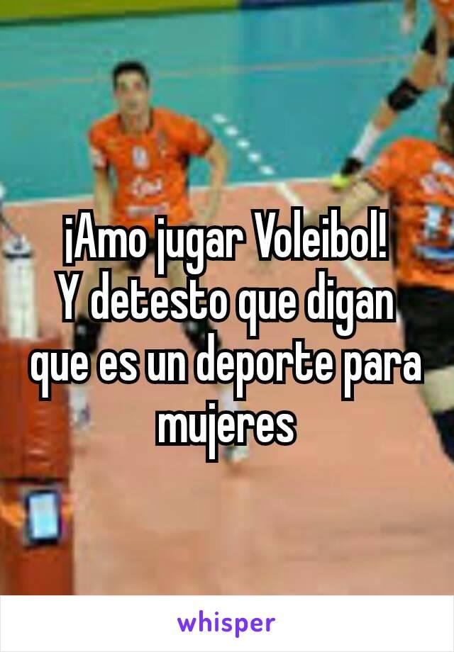 ¡Amo jugar Voleibol! Y detesto que digan que es un deporte para mujeres