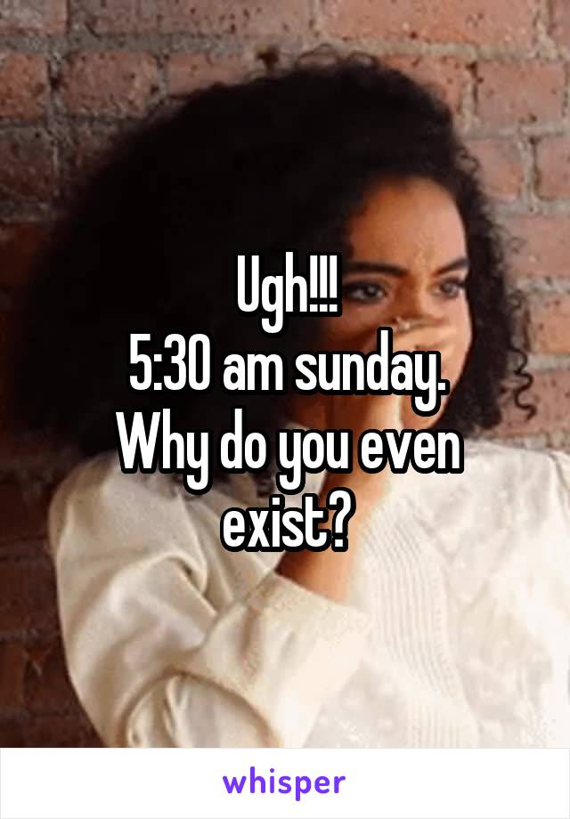 Ugh!!! 5:30 am sunday. Why do you even exist?