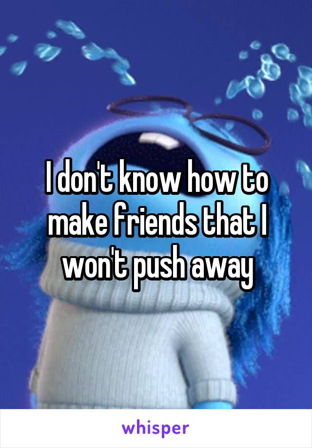 I don't know how to make friends that I won't push away