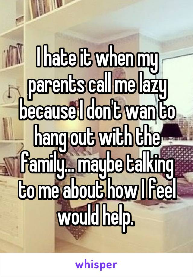 I hate it when my parents call me lazy because I don't wan to hang out with the family... maybe talking to me about how I feel would help.