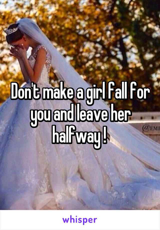 Don't make a girl fall for you and leave her halfway !