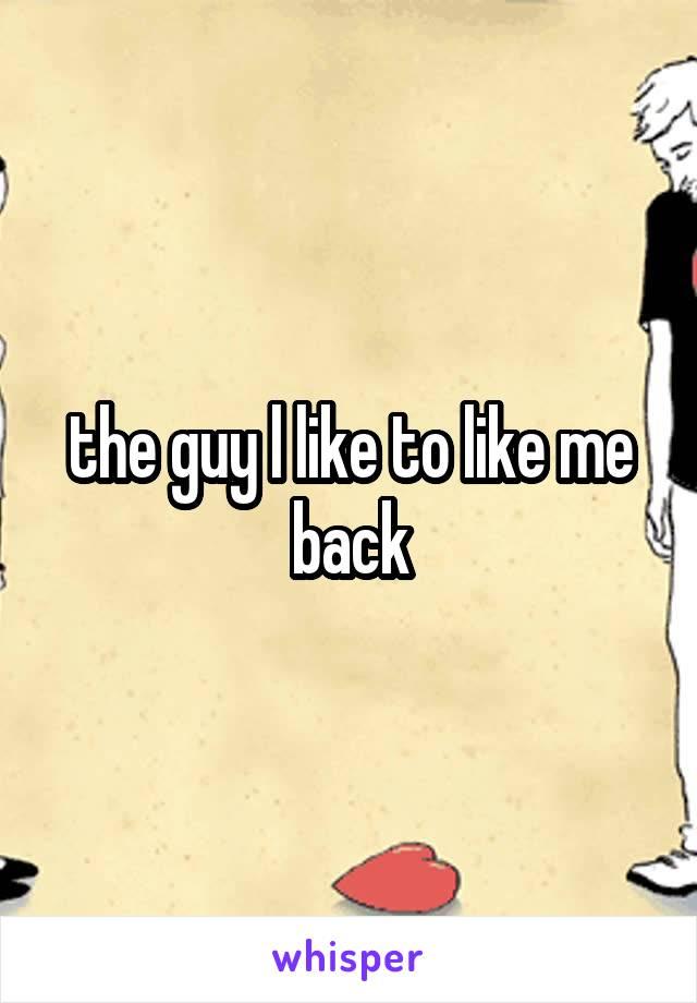 the guy l like to like me back