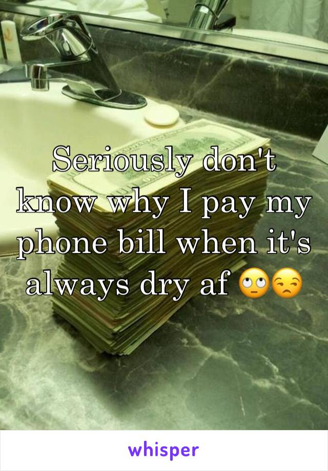 Seriously don't know why I pay my phone bill when it's always dry af 🙄😒