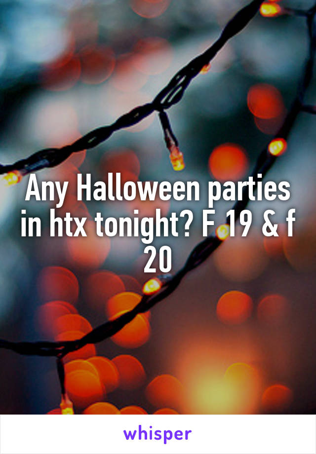 Any Halloween parties in htx tonight? F 19 & f 20