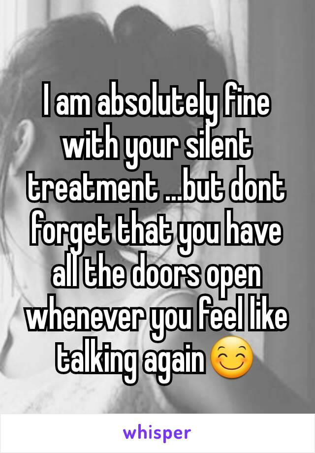 I am absolutely fine with your silent treatment ...but dont forget that you have all the doors open whenever you feel like talking again😊