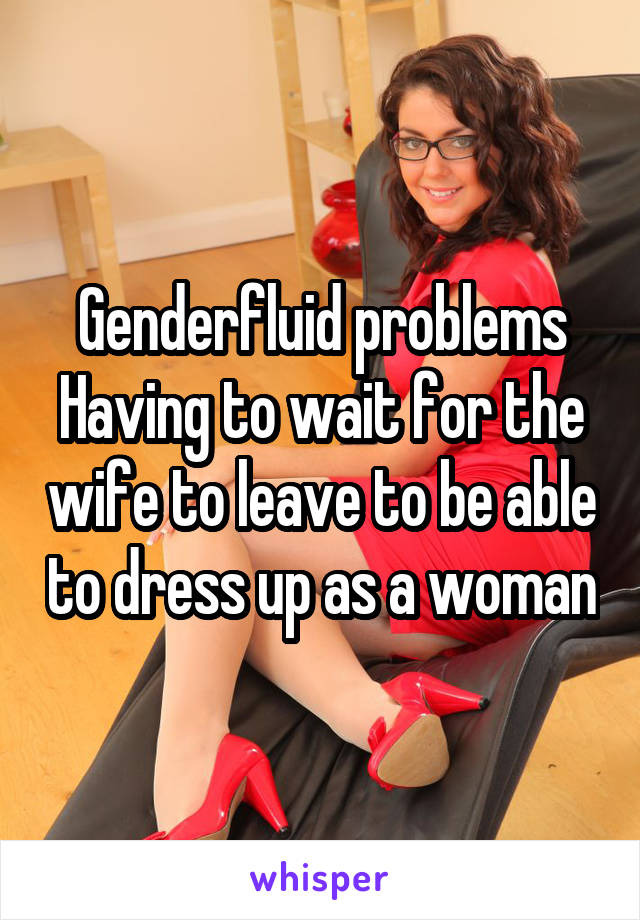 Genderfluid problems Having to wait for the wife to leave to be able to dress up as a woman