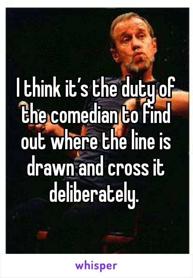 I think it's the duty of the comedian to find out where the line is drawn and cross it deliberately.