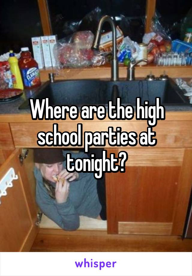 Where are the high school parties at tonight?