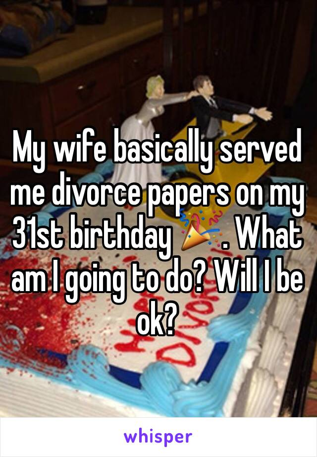 My wife basically served me divorce papers on my 31st birthday 🎉. What am I going to do? Will I be ok?