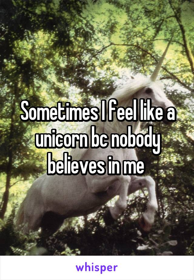 Sometimes I feel like a unicorn bc nobody believes in me