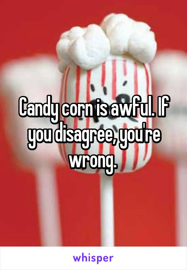 Candy corn is awful. If you disagree, you're wrong.