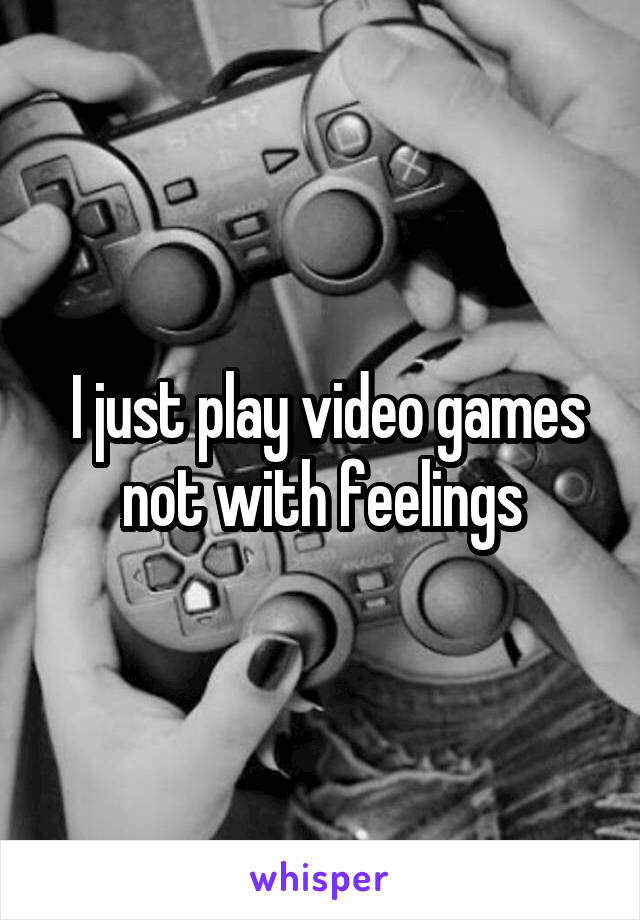 I just play video games not with feelings
