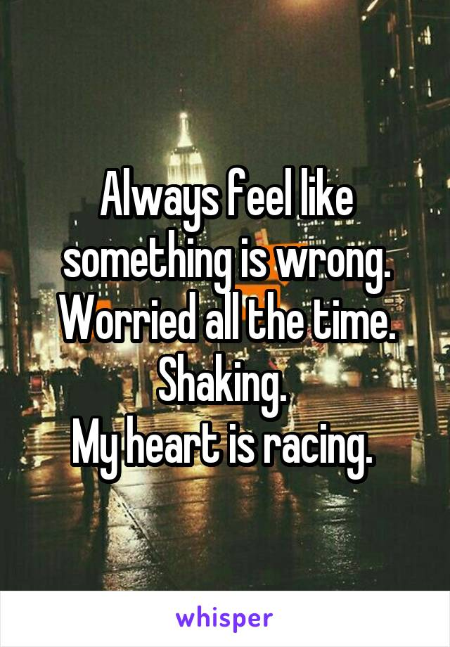 Always feel like something is wrong. Worried all the time. Shaking.  My heart is racing.