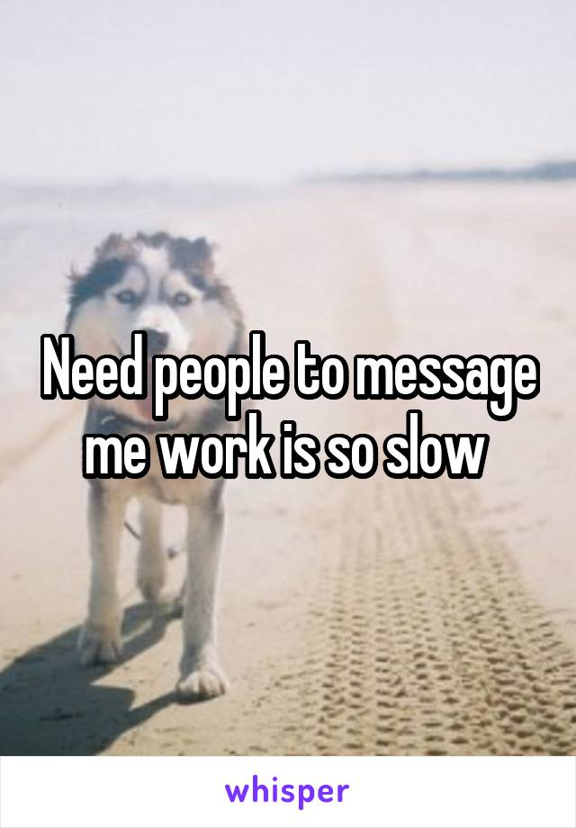 Need people to message me work is so slow