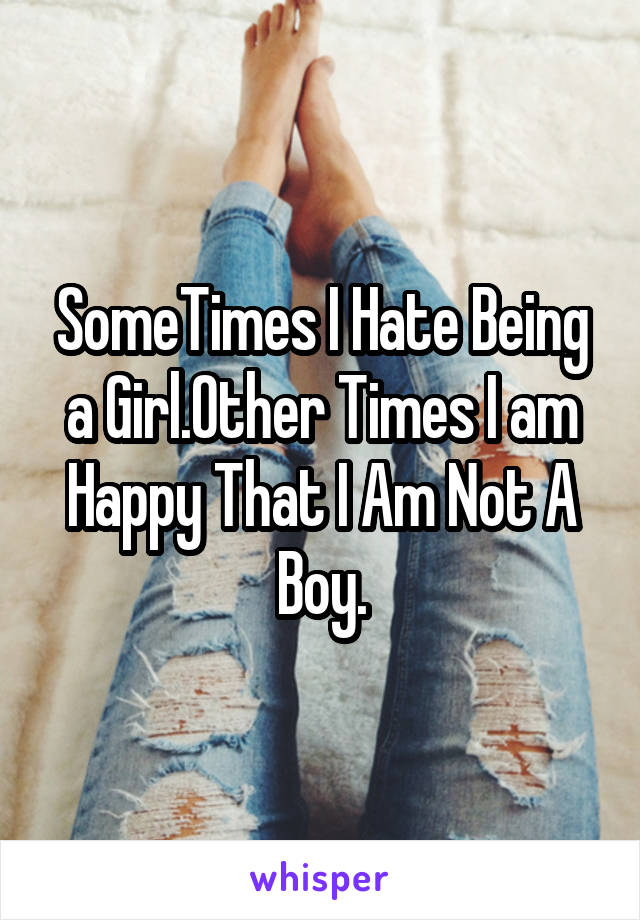SomeTimes I Hate Being a Girl.Other Times I am Happy That I Am Not A Boy.