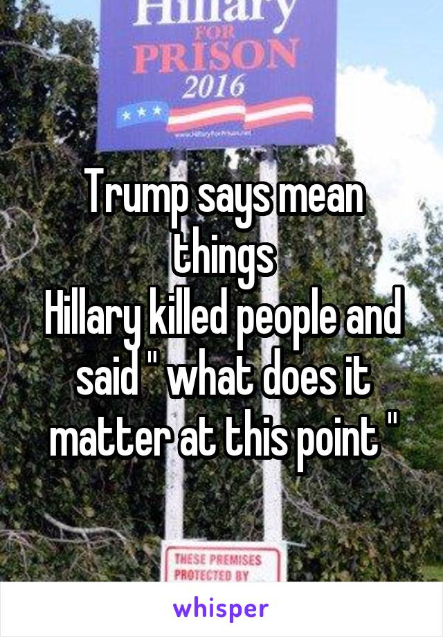 "Trump says mean things Hillary killed people and said "" what does it matter at this point """