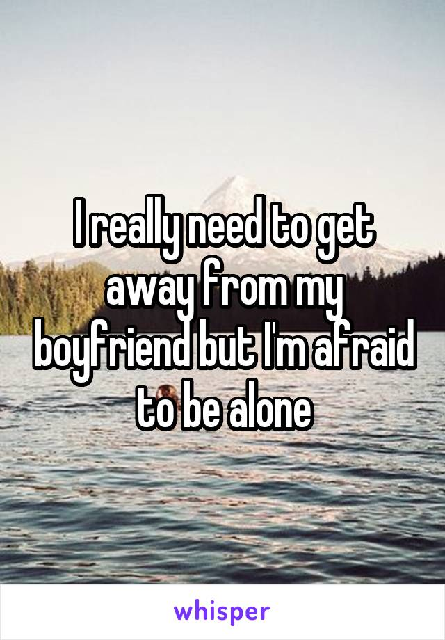I really need to get away from my boyfriend but I'm afraid to be alone