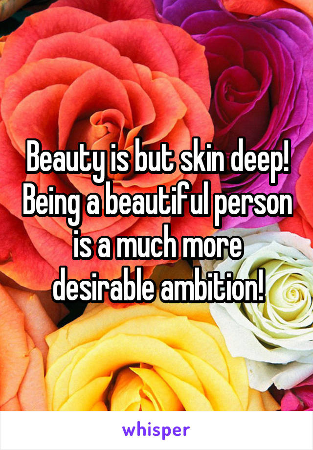 Beauty is but skin deep! Being a beautiful person is a much more desirable ambition!
