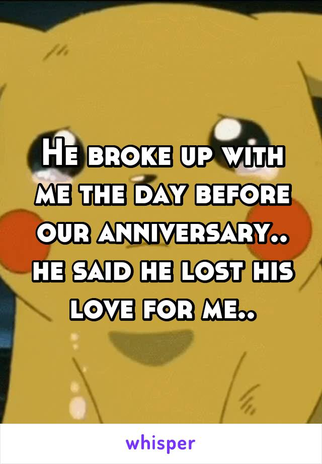 He broke up with me the day before our anniversary.. he said he lost his love for me..