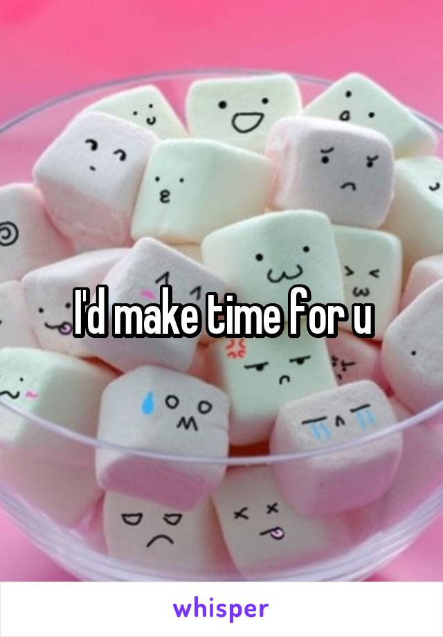 I'd make time for u