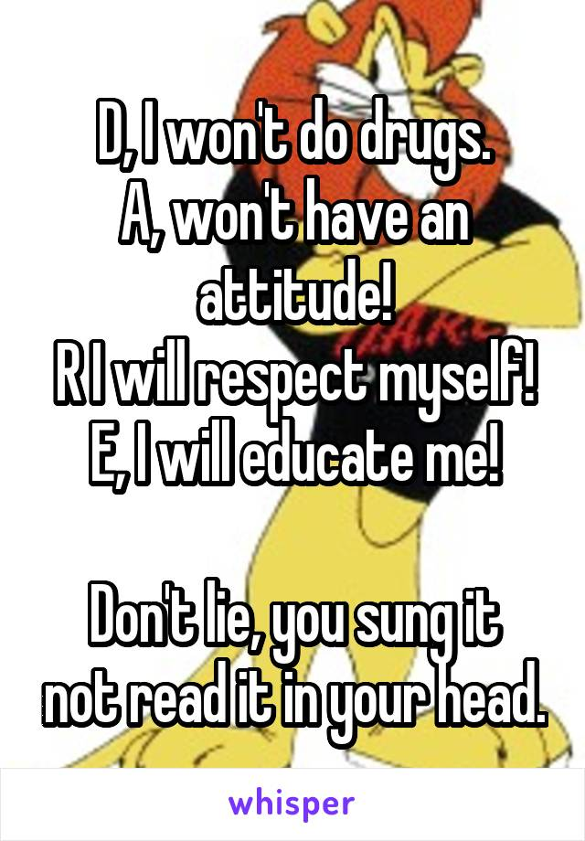 D, I won't do drugs. A, won't have an attitude! R I will respect myself! E, I will educate me!  Don't lie, you sung it not read it in your head.