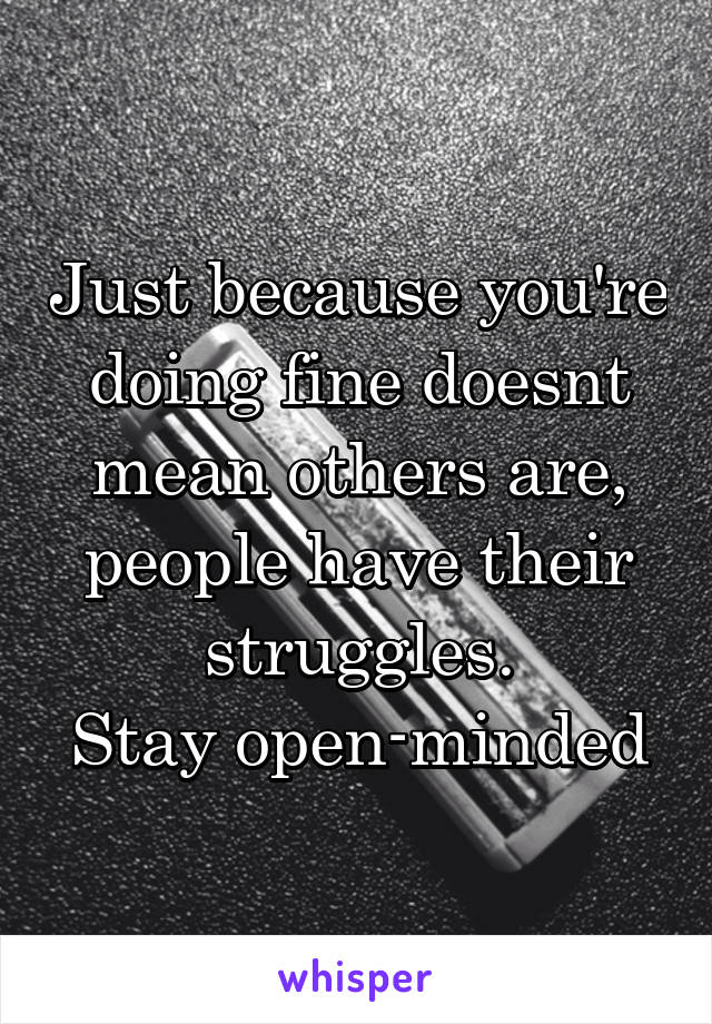 Just because you're doing fine doesnt mean others are, people have their struggles. Stay open-minded