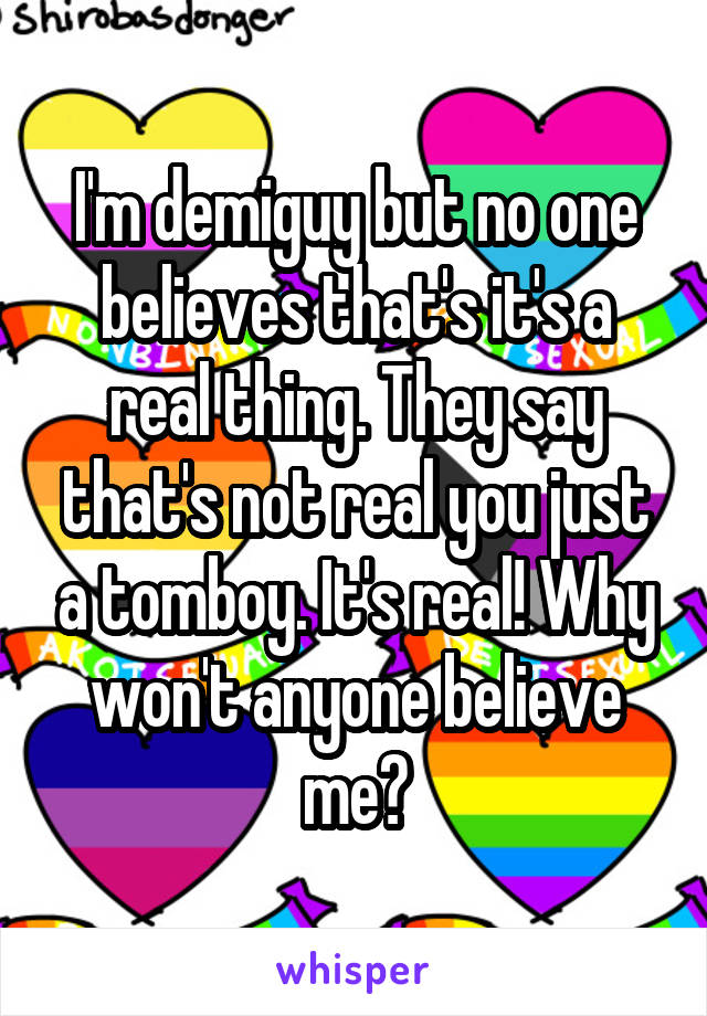 I'm demiguy but no one believes that's it's a real thing. They say that's not real you just a tomboy. It's real! Why won't anyone believe me?