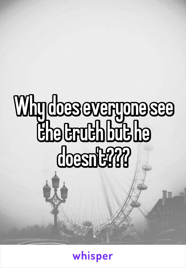 Why does everyone see the truth but he doesn't???
