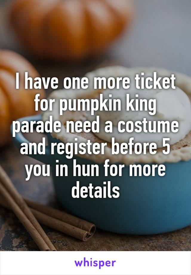 I have one more ticket for pumpkin king parade need a costume and register before 5 you in hun for more details
