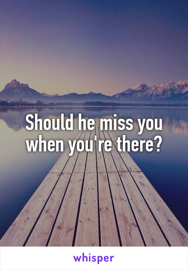 Should he miss you when you're there?
