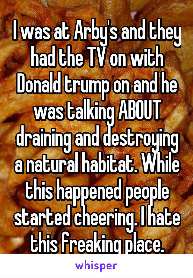I was at Arby's and they had the TV on with Donald trump on and he was talking ABOUT draining and destroying a natural habitat. While this happened people started cheering. I hate this freaking place.
