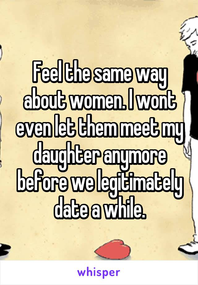 Feel the same way about women. I wont even let them meet my daughter anymore before we legitimately date a while.