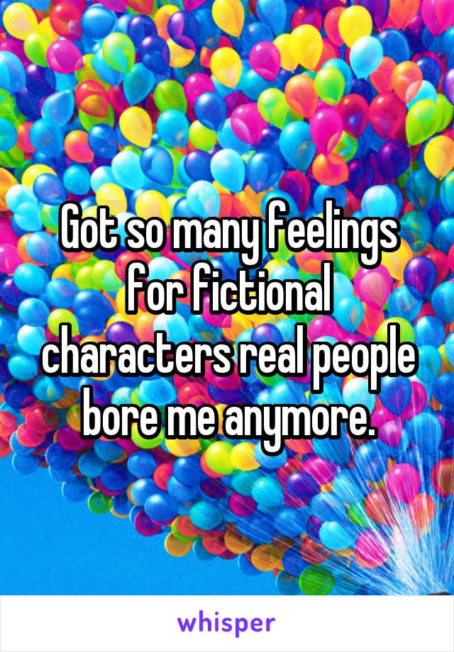 Got so many feelings for fictional characters real people bore me anymore.