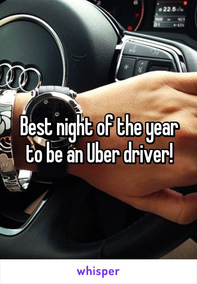 Best night of the year to be an Uber driver!