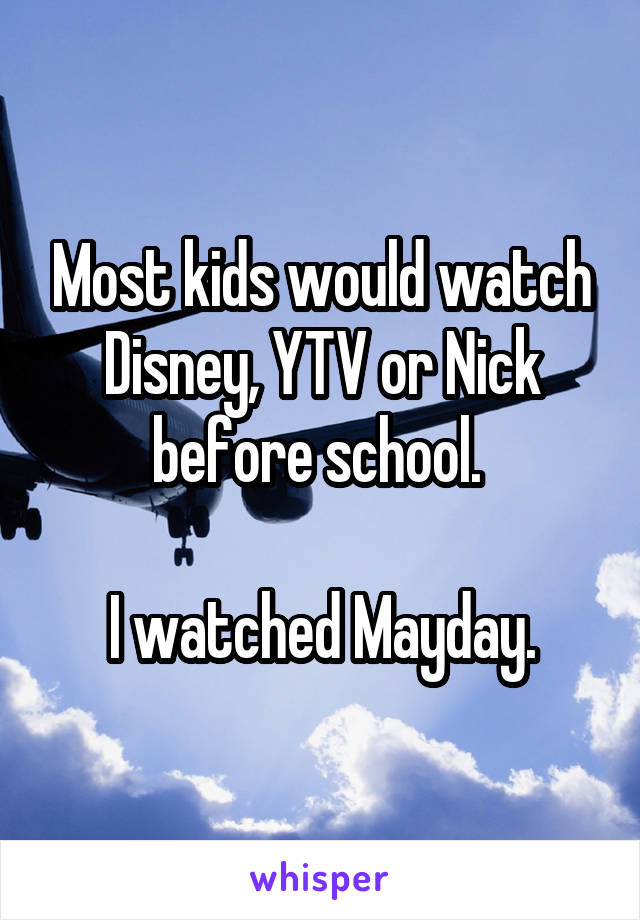 Most kids would watch Disney, YTV or Nick before school.   I watched Mayday.