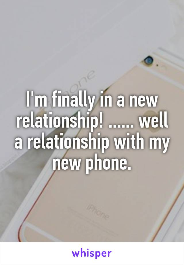 I'm finally in a new relationship! ...... well a relationship with my new phone.