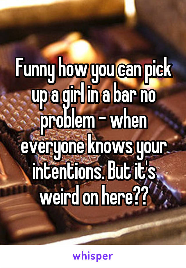 Funny how you can pick up a girl in a bar no problem - when everyone knows your intentions. But it's weird on here??