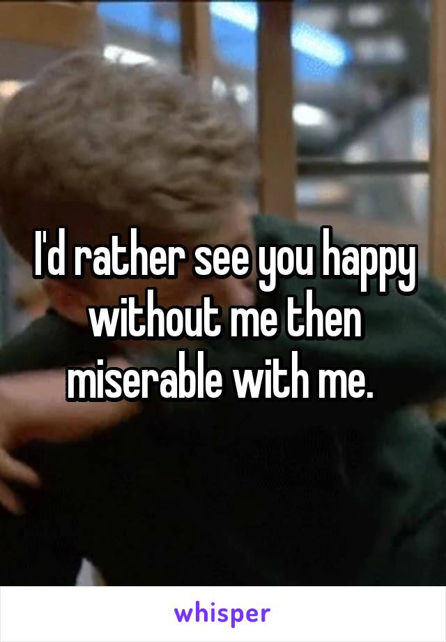 I'd rather see you happy without me then miserable with me.