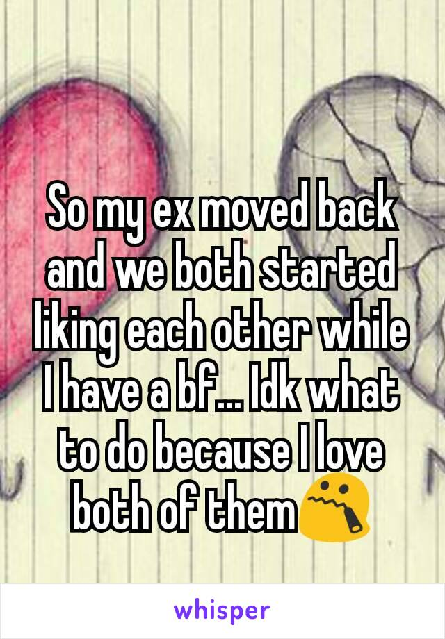So my ex moved back and we both started liking each other while I have a bf... Idk what to do because I love both of them😯