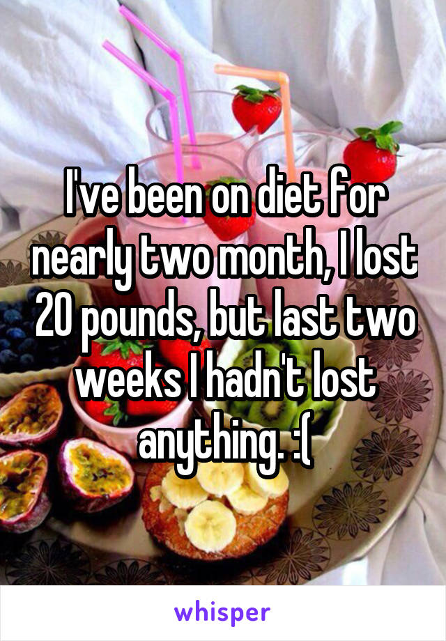 I've been on diet for nearly two month, I lost 20 pounds, but last two weeks I hadn't lost anything. :(